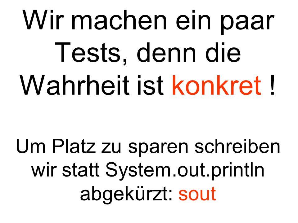 Wir machen ein paar Tests, denn die Wahrheit ist konkret ! Um Platz zu sparen schreiben wir statt System.out.println abgekürzt: sout