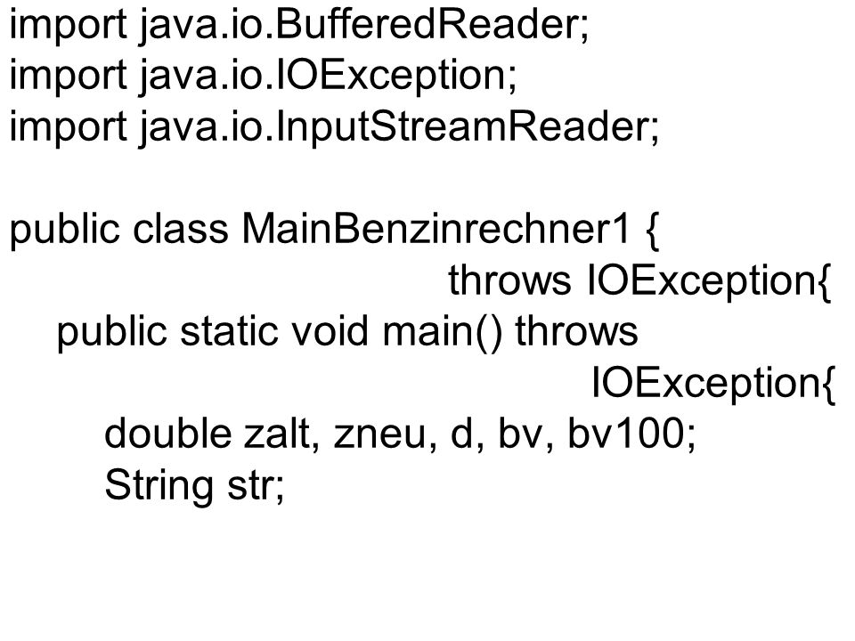 System.out.println( Kilometerstand alt eingeben ); BufferedReader myinput = new BufferedReader(new InputStreamReader(System.in)); str = myinput.readLine(); zalt=Double.parseDouble(str); System.out.println( Kilometerstand neu eingeben ); str = myinput.readLine(); zneu=Double.parseDouble(str);
