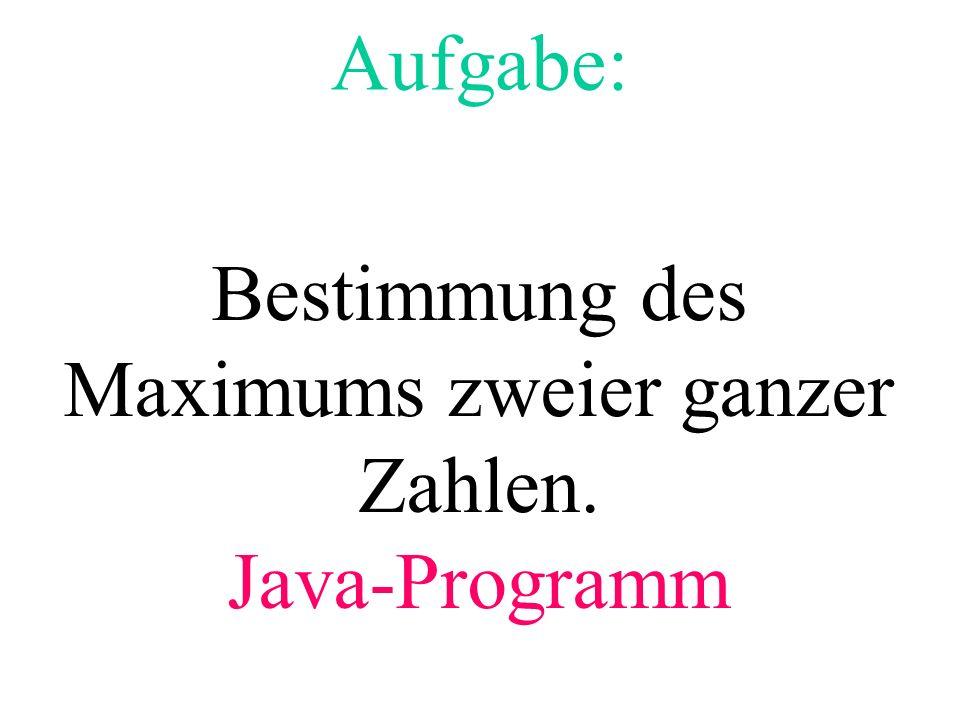 Aufgabe: Bestimmung des Maximums zweier ganzer Zahlen. Java-Programm