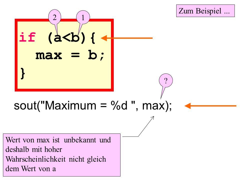 if (a<b){ max = b; } Wert von max ist unbekannt und deshalb mit hoher Wahrscheinlichkeit nicht gleich dem Wert von a sout(