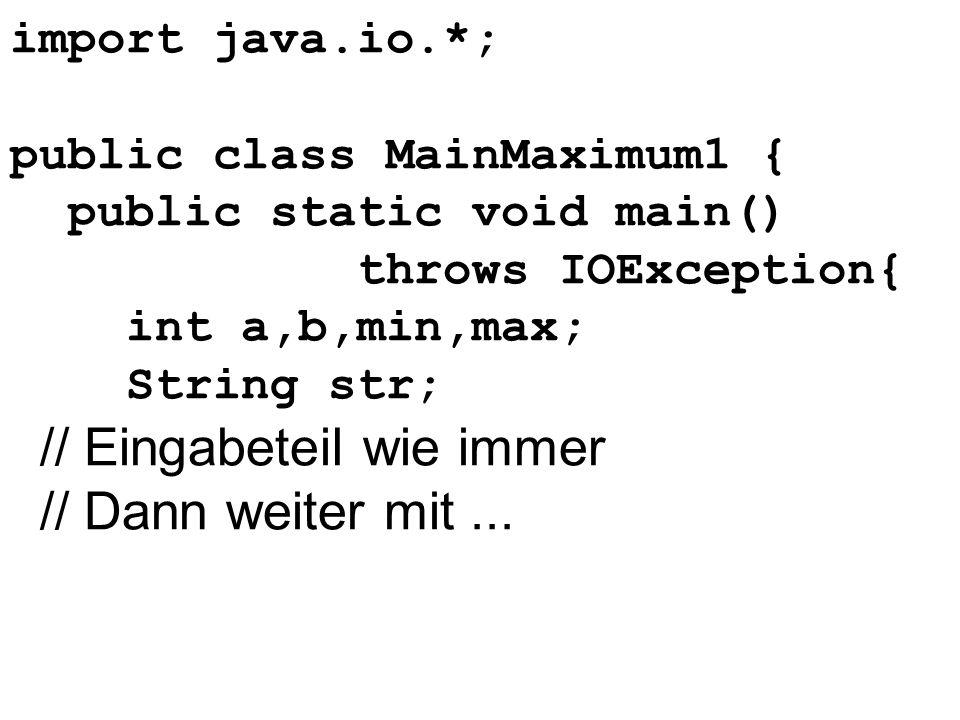 import java.io.*; public class MainMaximum1 { public static void main() throws IOException{ int a,b,min,max; String str; // Eingabeteil wie immer // D