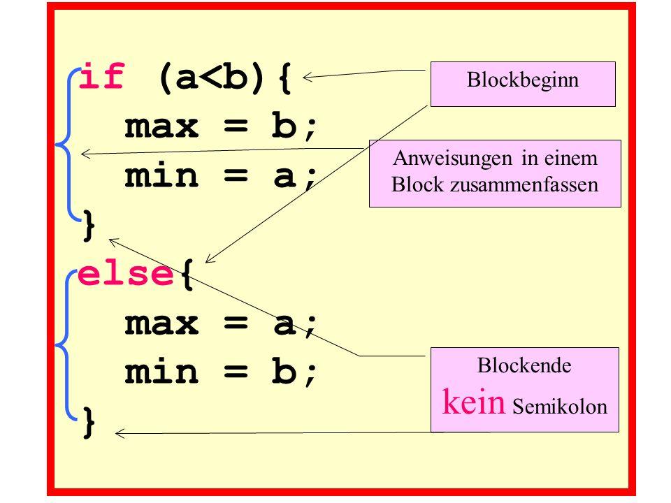 if (a<b){ max = b; min = a; } else{ max = a; min = b; } Anweisungen in einem Block zusammenfassen Blockbeginn Blockende kein Semikolon
