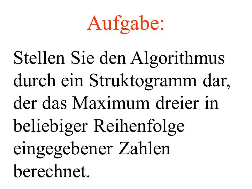 Stellen Sie den Algorithmus durch ein Struktogramm dar, der das Maximum dreier in beliebiger Reihenfolge eingegebener Zahlen berechnet. Aufgabe: