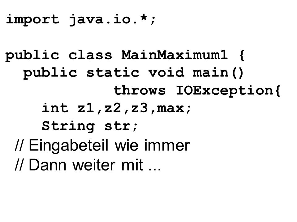 import java.io.*; public class MainMaximum1 { public static void main() throws IOException{ int z1,z2,z3,max; String str; // Eingabeteil wie immer //
