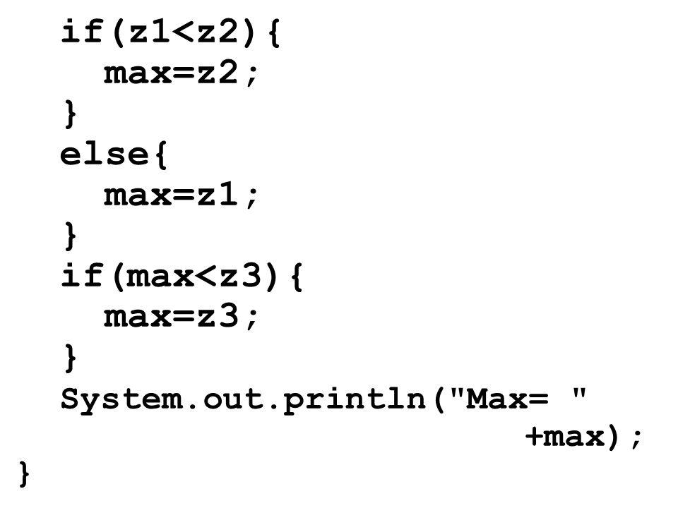 if(z1<z2){ max=z2; } else{ max=z1; } if(max<z3){ max=z3; } System.out.println(