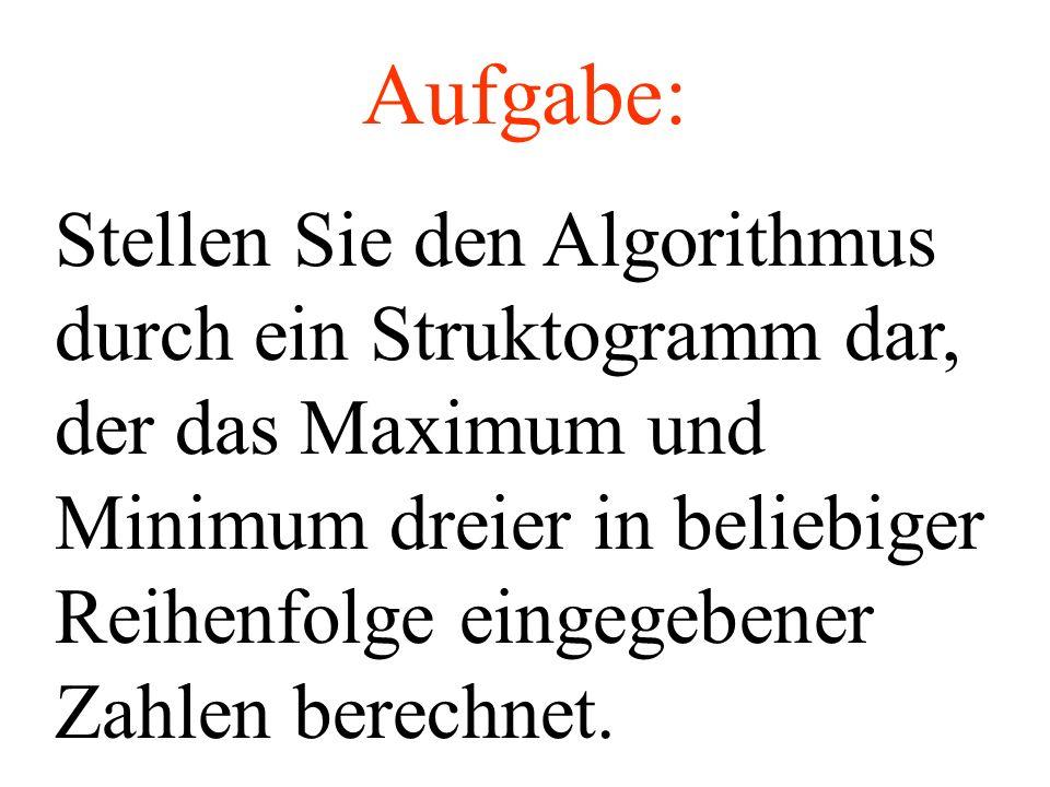 Stellen Sie den Algorithmus durch ein Struktogramm dar, der das Maximum und Minimum dreier in beliebiger Reihenfolge eingegebener Zahlen berechnet. Au