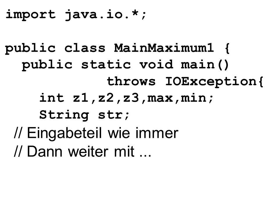 import java.io.*; public class MainMaximum1 { public static void main() throws IOException{ int z1,z2,z3,max,min; String str; // Eingabeteil wie immer