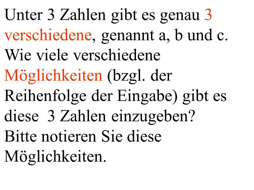 Unter 3 Zahlen gibt es genau 3 verschiedene, genannt a, b und c. Wie viele verschiedene Möglichkeiten (bzgl. der Reihenfolge der Eingabe) gibt es dies