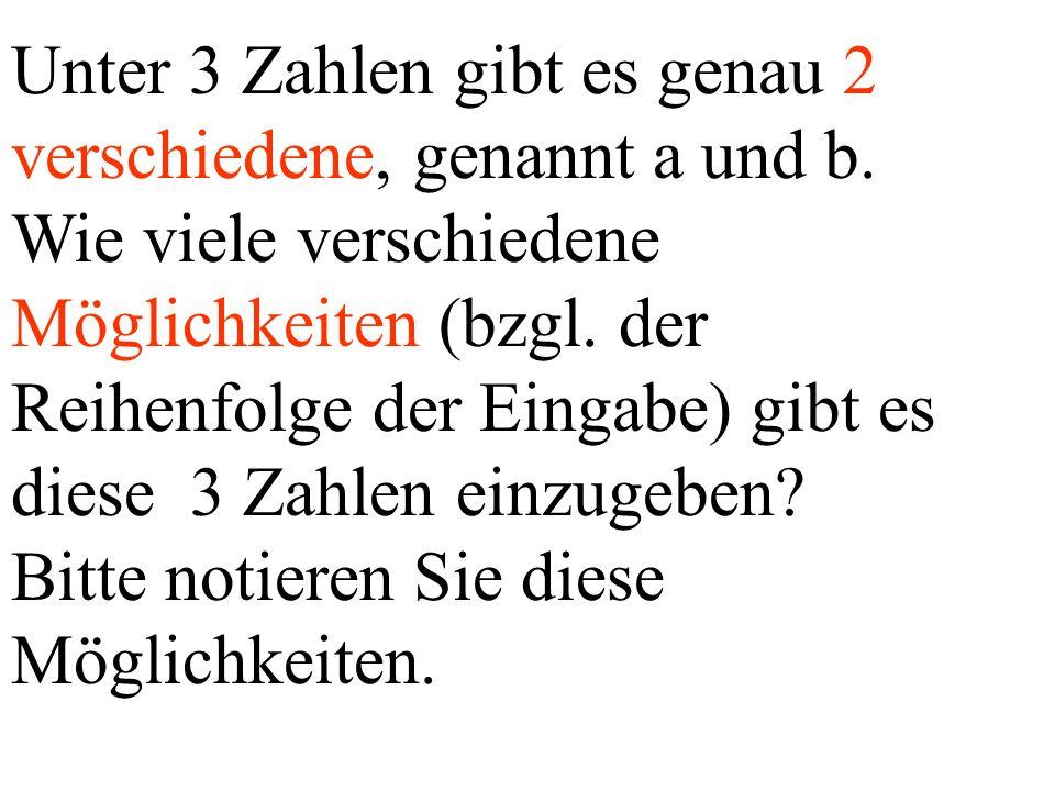 Unter 3 Zahlen gibt es genau 2 verschiedene, genannt a und b. Wie viele verschiedene Möglichkeiten (bzgl. der Reihenfolge der Eingabe) gibt es diese 3