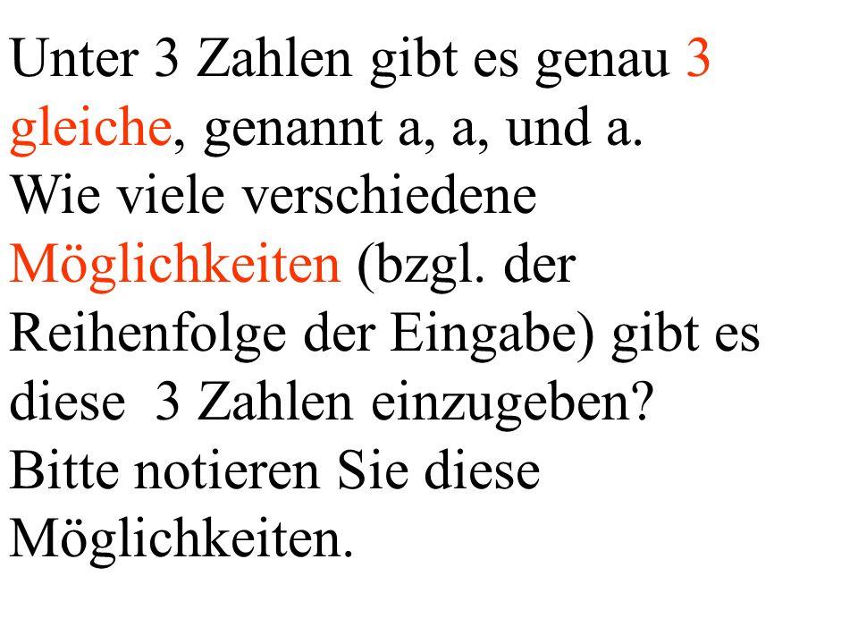 Unter 3 Zahlen gibt es genau 3 gleiche, genannt a, a, und a. Wie viele verschiedene Möglichkeiten (bzgl. der Reihenfolge der Eingabe) gibt es diese 3