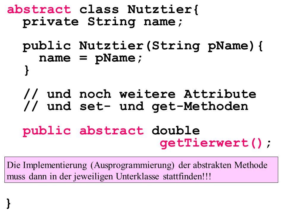 abstract class Nutztier{ private String name; public Nutztier(String pName){ name = pName; } // und noch weitere Attribute // und set- und get-Methode