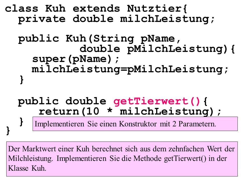 class Kuh extends Nutztier{ private double milchLeistung; } public double getTierwert(){ return(10 * milchLeistung); } Der Marktwert einer Henne berec