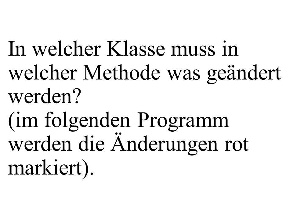 In welcher Klasse muss in welcher Methode was geändert werden? (im folgenden Programm werden die Änderungen rot markiert).