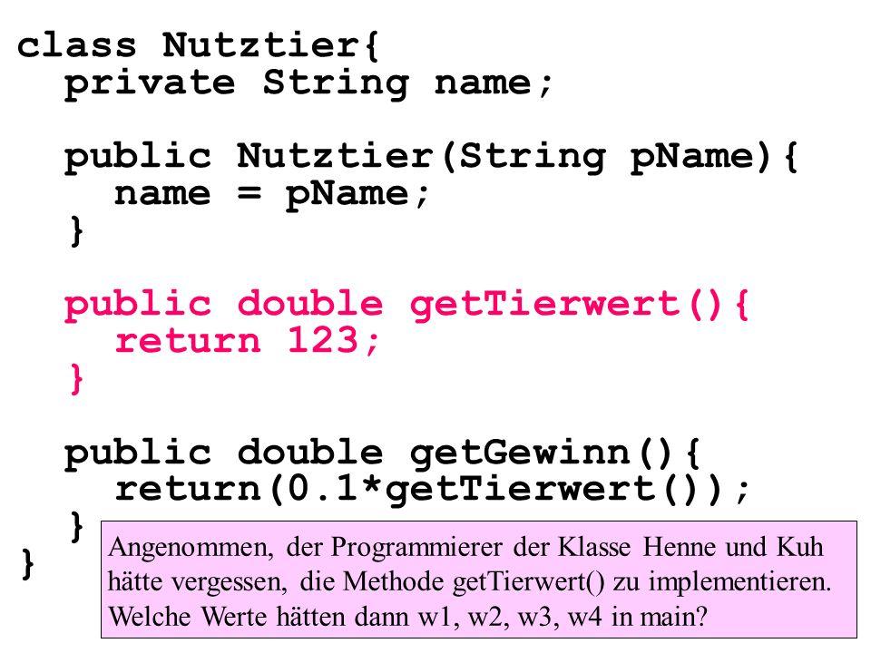 class Nutztier{ private String name; public Nutztier(String pName){ name = pName; } public double getTierwert(){ return 123; } public double getGewinn