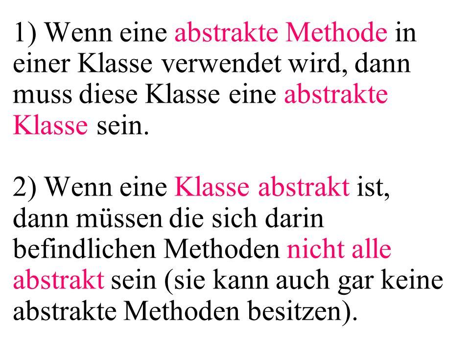 1) Wenn eine abstrakte Methode in einer Klasse verwendet wird, dann muss diese Klasse eine abstrakte Klasse sein. 2) Wenn eine Klasse abstrakt ist, da