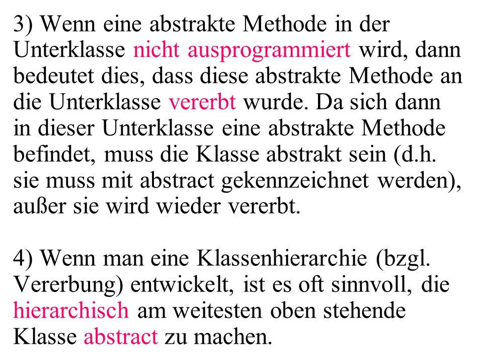 3) Wenn eine abstrakte Methode in der Unterklasse nicht ausprogrammiert wird, dann bedeutet dies, dass diese abstrakte Methode an die Unterklasse vere