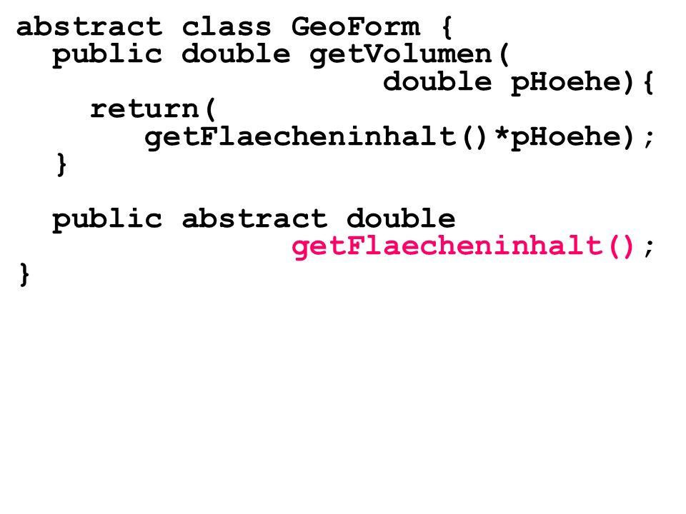 abstract class GeoForm { public double getVolumen( double pHoehe){ return( getFlaecheninhalt()*pHoehe); } public abstract double getFlaecheninhalt();