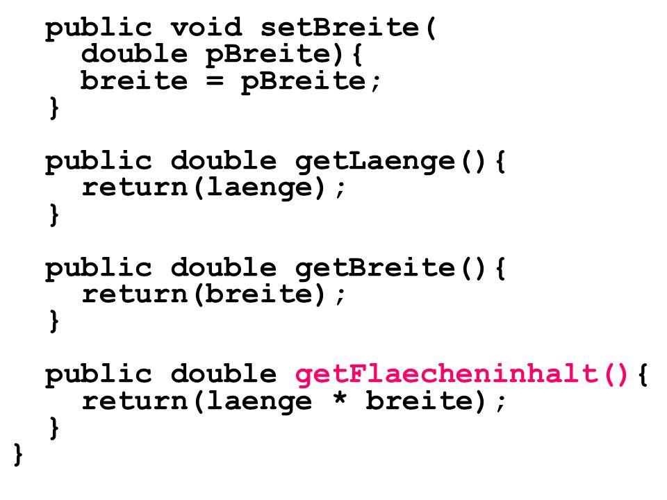public void setBreite( double pBreite){ breite = pBreite; } public double getLaenge(){ return(laenge); } public double getBreite(){ return(breite); }