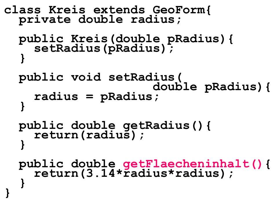 class Kreis extends GeoForm{ private double radius; public Kreis(double pRadius){ setRadius(pRadius); } public void setRadius( double pRadius){ radius