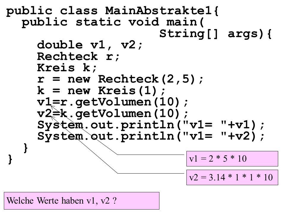 public class MainAbstrakte1{ public static void main( String[] args){ double v1, v2; Rechteck r; Kreis k; r = new Rechteck(2,5); k = new Kreis(1); v1=