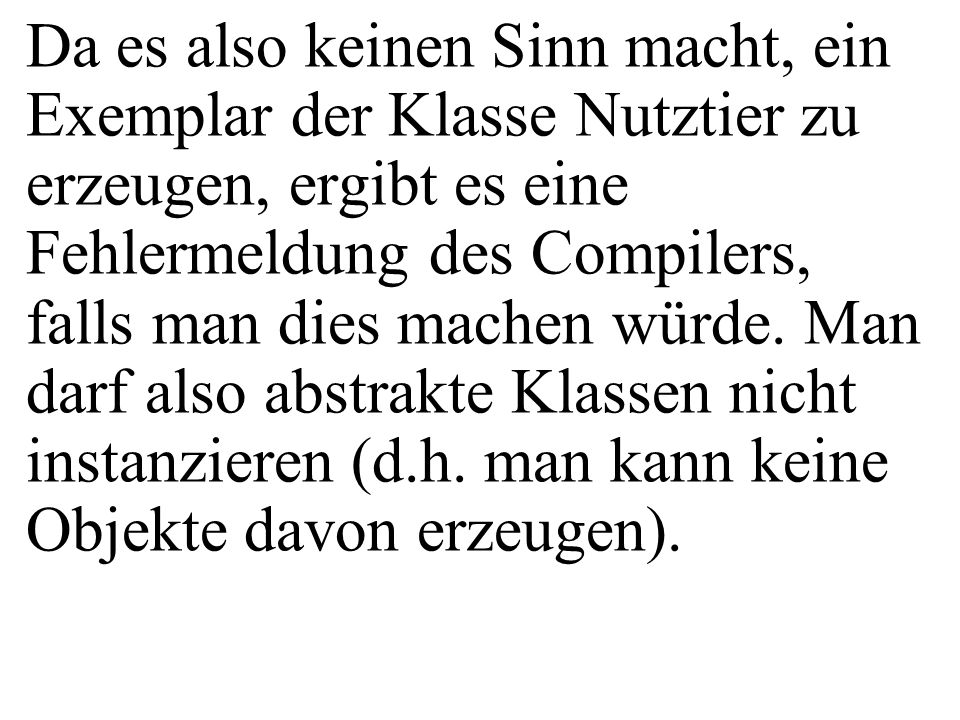 class Nutztier{ private String name; public Nutztier(String pName){ name = pName; } public double getTierwert(){ return 123; } public double getGewinn(){ return(0.1*getTierwert()); } Angenommen, der Programmierer der Klasse Henne und Kuh hätte vergessen, die Methode getTierwert() zu implementieren.