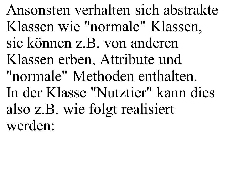 public class MainAbstrakt{ public static void main( String[] args){ double w1, w2, w3, w4; Kuh myk=new Kuh( Elsa ,100); Henne myh=new Henne( Ute ,1); w1=myk.getTierwert(); w2=myh.getTierwert(); w3=myk.getGewinn(); w4=myh.getGewinn(); } getTierwert() gibt es nicht mehr in Kuh und Henne.