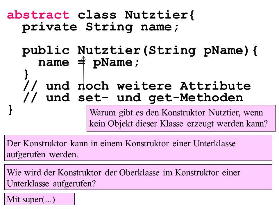 public class MainAbstrakt{ public static void main( String[] args){ double w1, w2, w3, w4; Kuh myk=new Kuh( Elsa ,100); Henne myh=new Henne( Ute ,1); w1=myk.getTierwert(); w2=myh.getTierwert(); w3=myk.getGewinn(); w4=myh.getGewinn(); } Angenommen, der Programmierer der Klasse Henne und Kuh hätte vergessen, die Methode getTierwert() zu implementieren und die Methode getTierwert() wäre abstrakt.