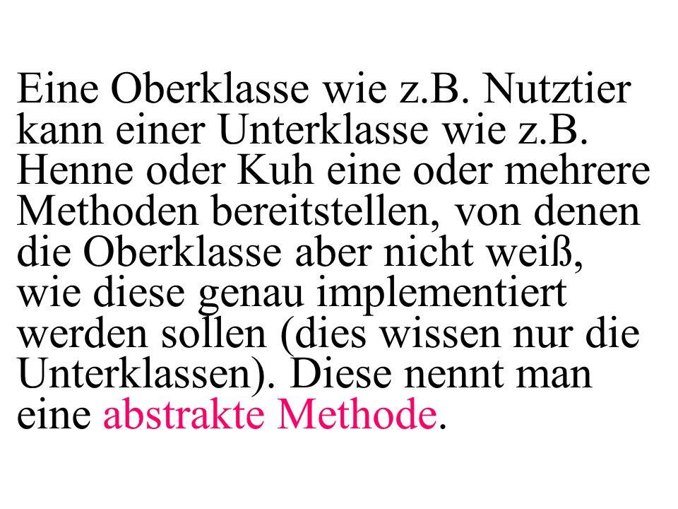 public class MainAbstrakt{ public static void main( String[] args){ double w1, w2, w3, w4; Kuh myk=new Kuh( Elsa ,100); Henne myh=new Henne( Ute ,1); w1=myk.getTierwert(); w2=myh.getTierwert(); w3=myk.getGewinn(); w4=myh.getGewinn(); } Also: Die Verwendung einer abstrakten Methode unterstützt hier den Programmierer fehlerfreier zu programmieren.