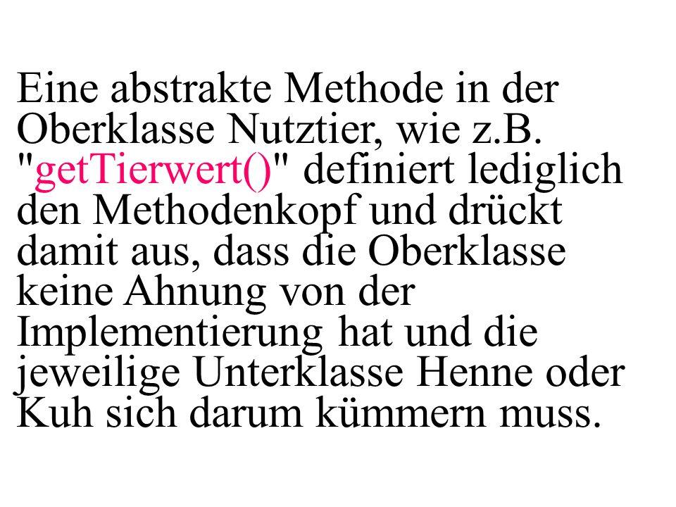 Nutztier + printAllAttributs(): void Kuh +printAllAttributs():void Henne +printAllAttributs():void Abstrakte Klassen und Methoden werden durch eine kursive Schreibweise gekennzeichnet.