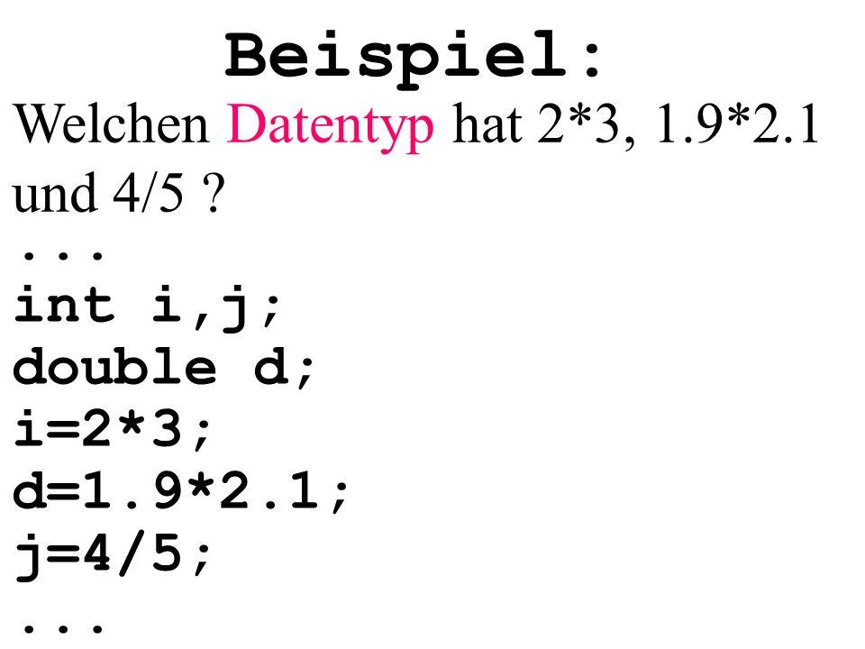 Beispiel:... int i,j; double d; i=2*3; d=1.9*2.1; j=4/5;...