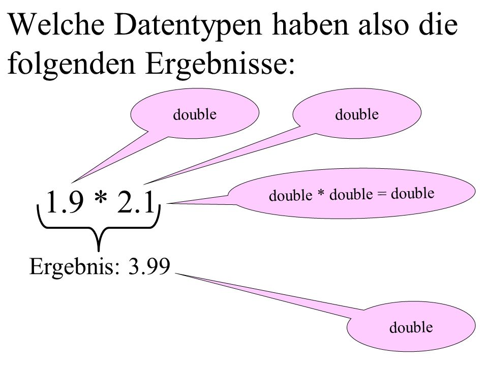 Welche Datentypen haben also die folgenden Ergebnisse: double 1.9 * 2.1 double Ergebnis: 3.99 double * double = double