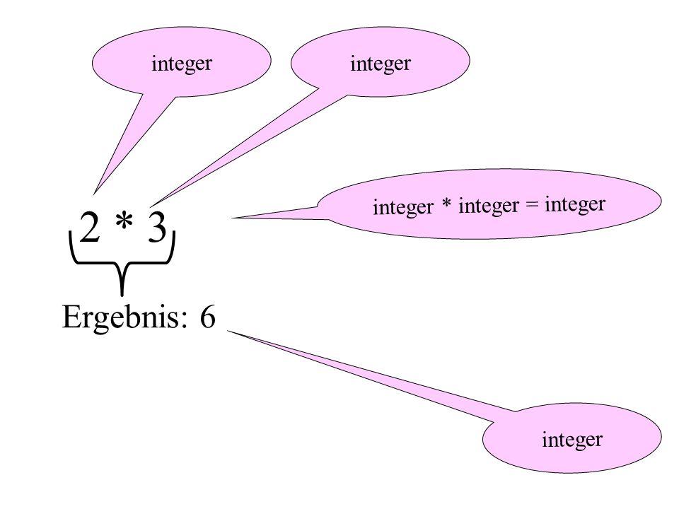 integer 2 * 3 integer Ergebnis: 6 integer * integer = integer