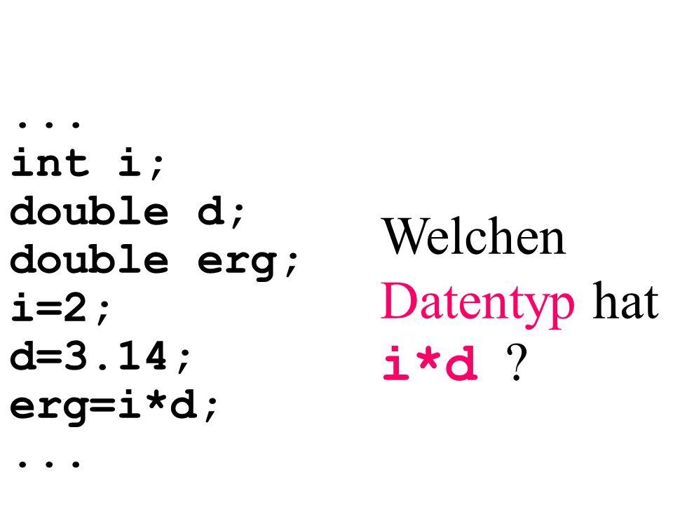 ... int i; double d; double erg; i=2; d=3.14; erg=i*d;... Welchen Datentyp hat i*d