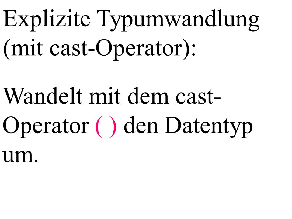 Explizite Typumwandlung (mit cast-Operator): Wandelt mit dem cast- Operator ( ) den Datentyp um.