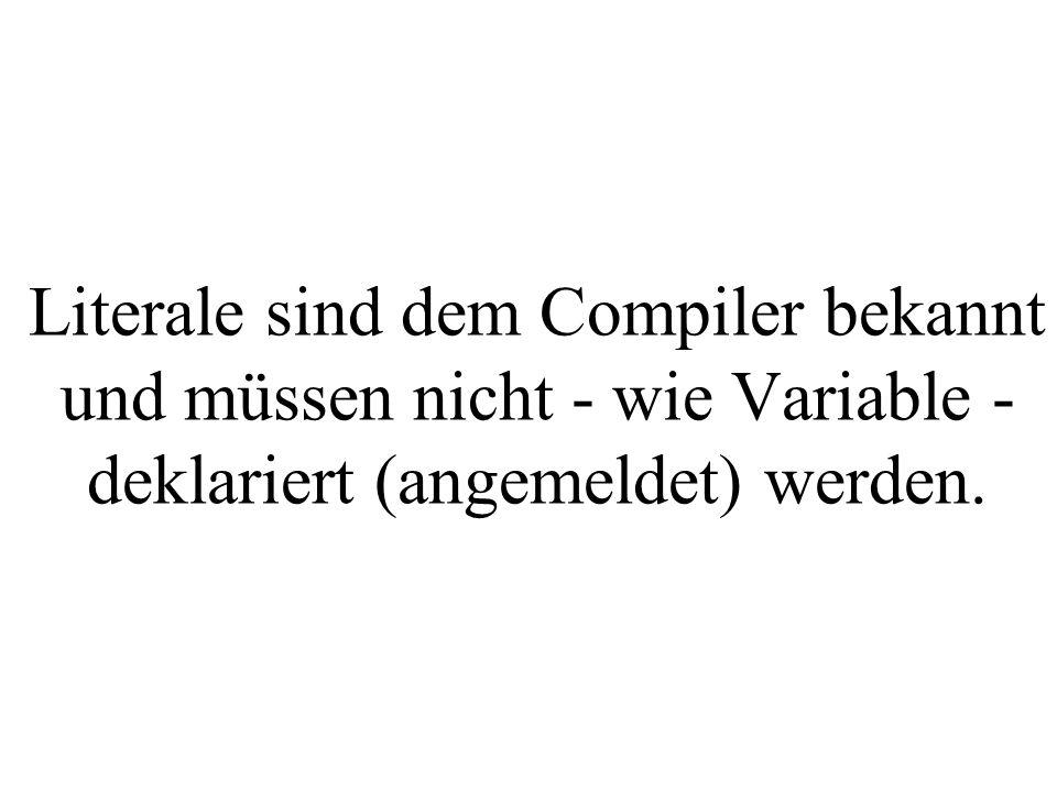 Literale sind dem Compiler bekannt und müssen nicht - wie Variable - deklariert (angemeldet) werden.