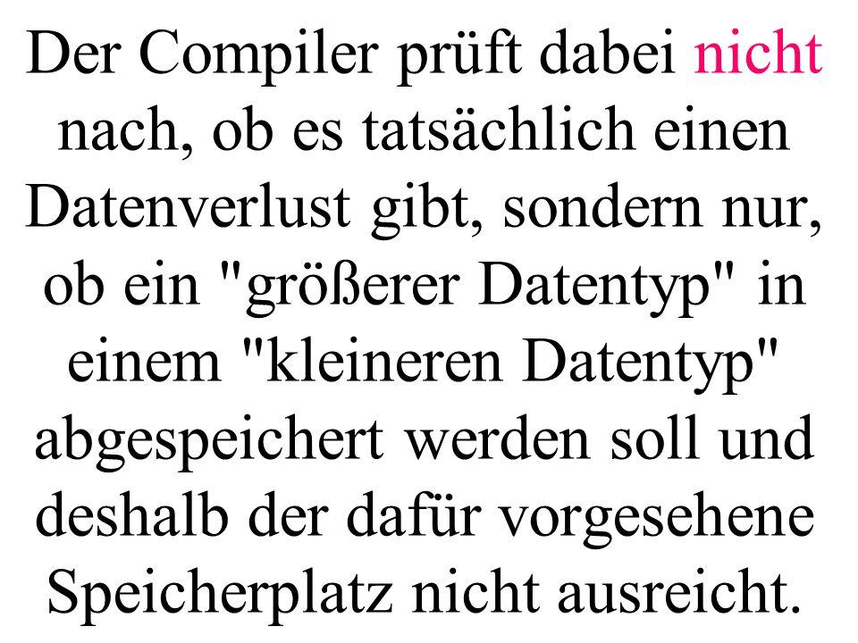 Der Compiler prüft dabei nicht nach, ob es tatsächlich einen Datenverlust gibt, sondern nur, ob ein größerer Datentyp in einem kleineren Datentyp abgespeichert werden soll und deshalb der dafür vorgesehene Speicherplatz nicht ausreicht.