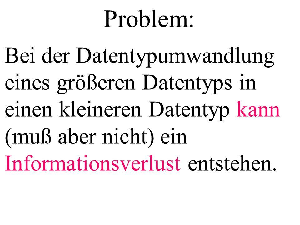 Problem: Bei der Datentypumwandlung eines größeren Datentyps in einen kleineren Datentyp kann (muß aber nicht) ein Informationsverlust entstehen.
