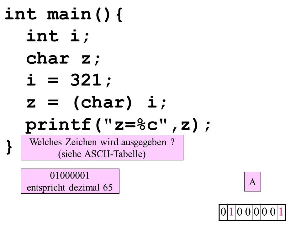 int main(){ int i; char z; i = 321; z = (char) i; printf( z=%c ,z); } 01000001 Welches Zeichen wird ausgegeben .