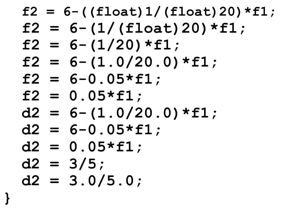 f2 = 6-((float)1/(float)20)*f1; f2 = 6-(1/(float)20)*f1; f2 = 6-(1/20)*f1; f2 = 6-(1.0/20.0)*f1; f2 = 6-0.05*f1; f2 = 0.05*f1; d2 = 6-(1.0/20.0)*f1; d2 = 6-0.05*f1; d2 = 0.05*f1; d2 = 3/5; d2 = 3.0/5.0; }