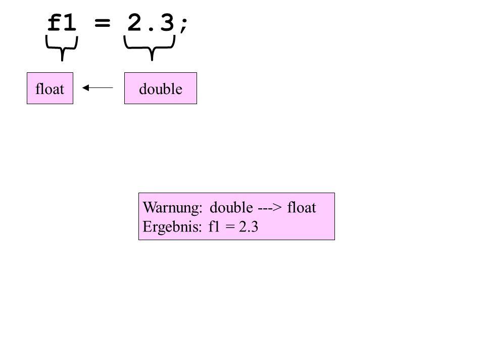 f1 = 2.3; doublefloat Warnung: double ---> float Ergebnis: f1 = 2.3
