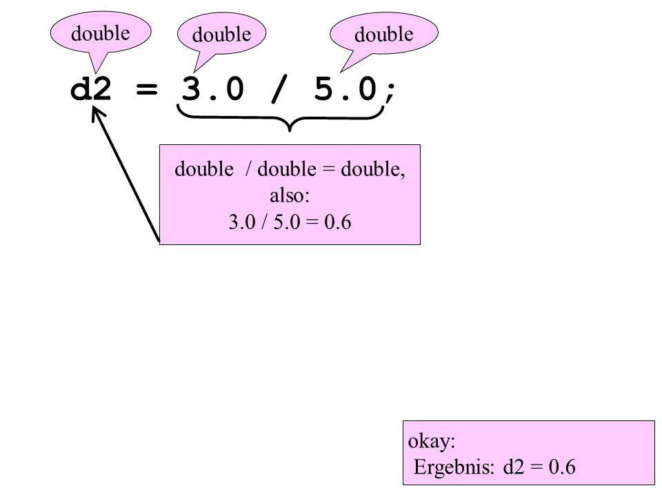 d2 = 3.0 / 5.0; double / double = double, also: 3.0 / 5.0 = 0.6 double okay: Ergebnis: d2 = 0.6 double