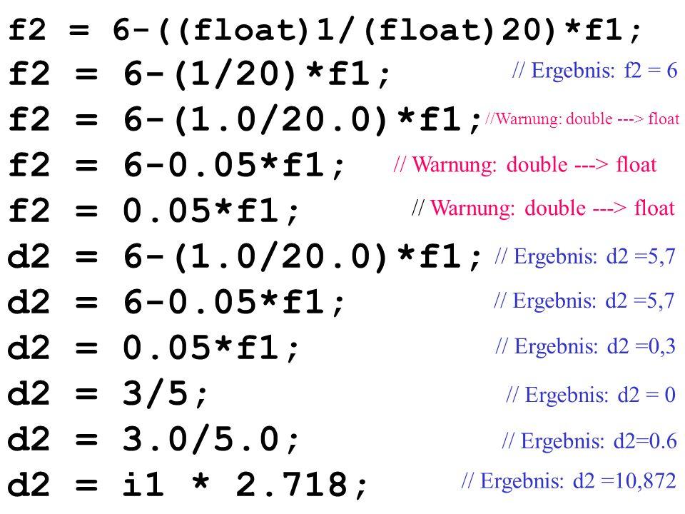 f2 = 6-((float)1/(float)20)*f1; f2 = 6-(1/20)*f1; f2 = 6-(1.0/20.0)*f1; f2 = 6-0.05*f1; f2 = 0.05*f1; d2 = 6-(1.0/20.0)*f1; d2 = 6-0.05*f1; d2 = 0.05*f1; d2 = 3/5; d2 = 3.0/5.0; d2 = i1 * 2.718; // Warnung: double ---> float // Ergebnis: d2=0.6 // Ergebnis: d2 = 0 //Warnung: double ---> float // Ergebnis: f2 = 6 // Ergebnis: d2 =5,7 // Ergebnis: d2 =0,3 // Ergebnis: d2 =10,872
