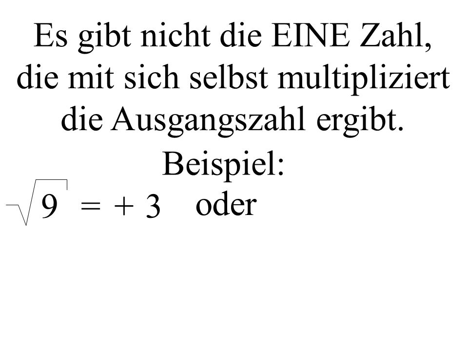 Es gibt nicht die EINE Zahl, die mit sich selbst multipliziert die Ausgangszahl ergibt. Beispiel: