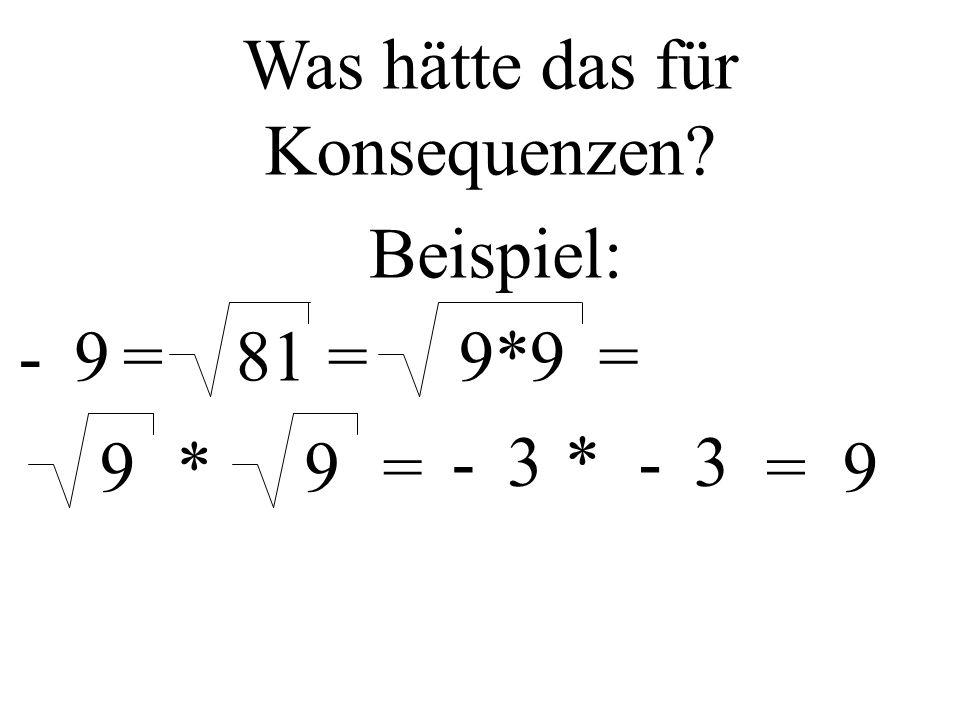 81= Was hätte das für Konsequenzen? Beispiel: =-99*9= 9*9= -3*-3 =