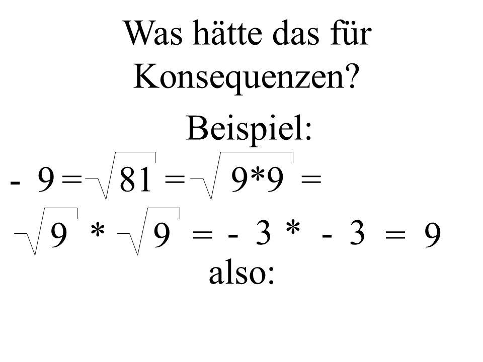 81= Was hätte das für Konsequenzen? Beispiel: =-99*9= 9*9= -3*-3 =9