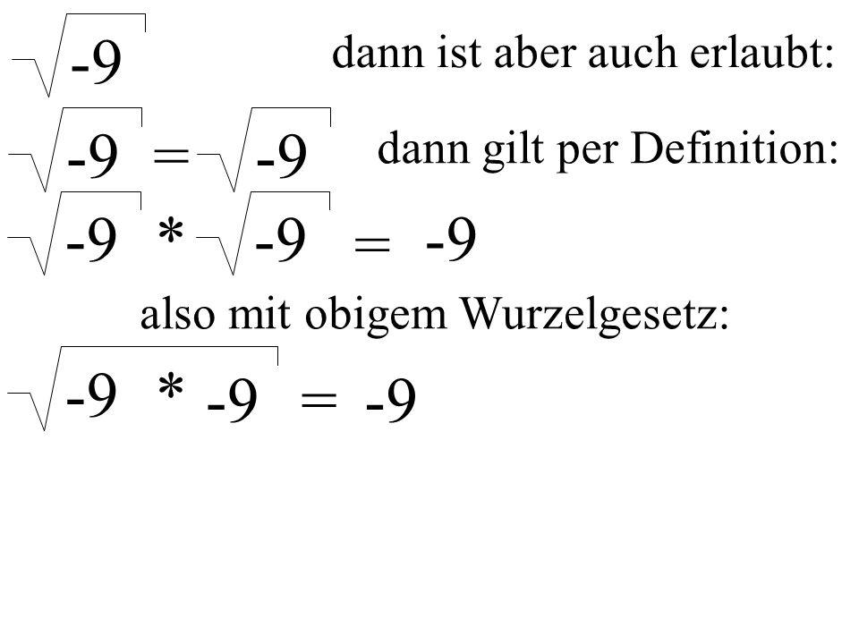 dann ist aber auch erlaubt: -9 = dann gilt per Definition: -9 * = also mit obigem Wurzelgesetz: