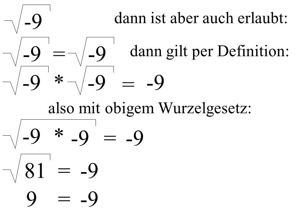 dann ist aber auch erlaubt: -9 = dann gilt per Definition: -9 * = also mit obigem Wurzelgesetz: -9 * = 81=-9