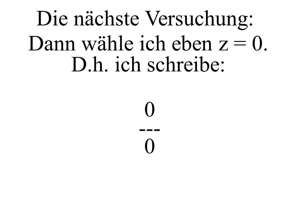 z --- 0 z sei eine Zahl ungleich 0: z 0 z --- 0 dann ist aber auch erlaubt z --- 0 = die 0 auf die andere Seite mit * z z --- 0 = * 0 z = 0 also z 0 aber: und wieder hört man das Donnern: