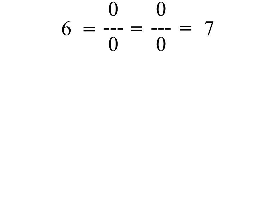 = 6 also gilt: 7 0 --- 0 = =