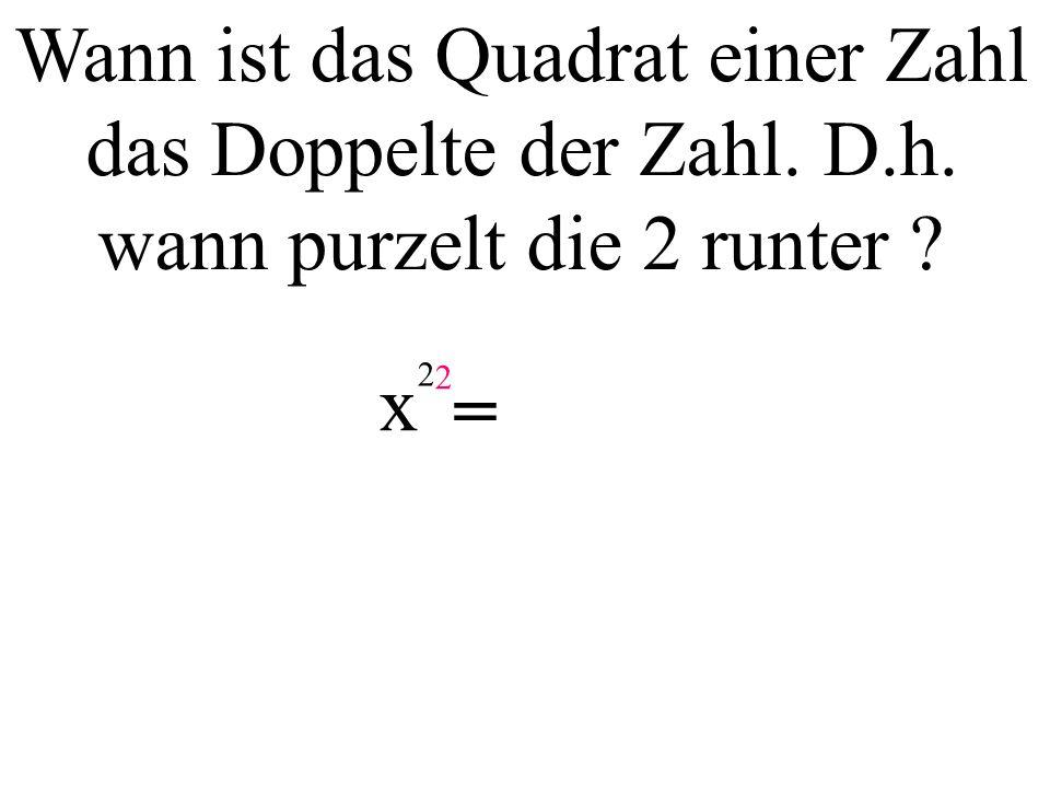 Wann ist das Quadrat einer Zahl das Doppelte der Zahl. D.h. wann purzelt die 2 runter ? x 2 =